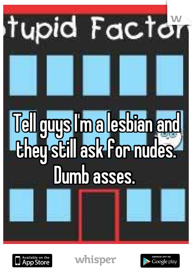 Tell guys I'm a lesbian and they still ask for nudes. Dumb asses.