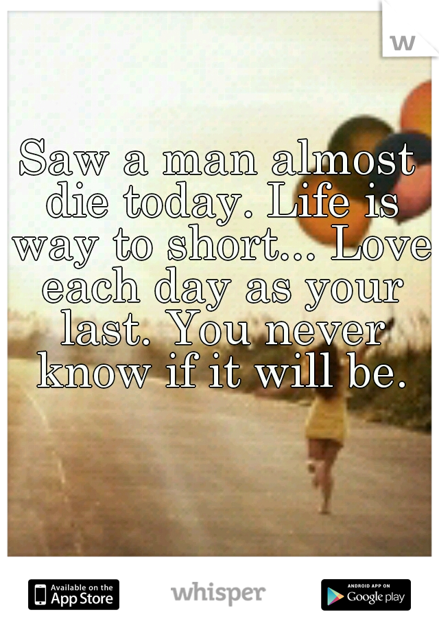 Saw a man almost die today. Life is way to short... Love each day as your last. You never know if it will be.