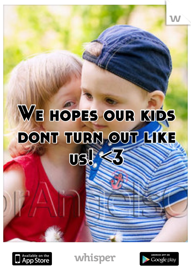 We hopes our kids dont turn out like us! <3