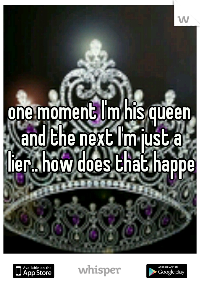 one moment I'm his queen and the next I'm just a lier.. how does that happen