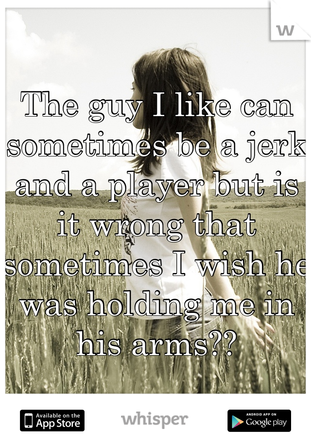 The guy I like can sometimes be a jerk and a player but is it wrong that sometimes I wish he was holding me in his arms??