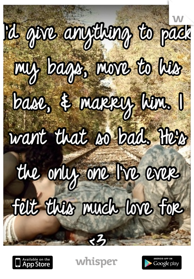 I'd give anything to pack my bags, move to his base, & marry him. I want that so bad. He's the only one I've ever felt this much love for <3