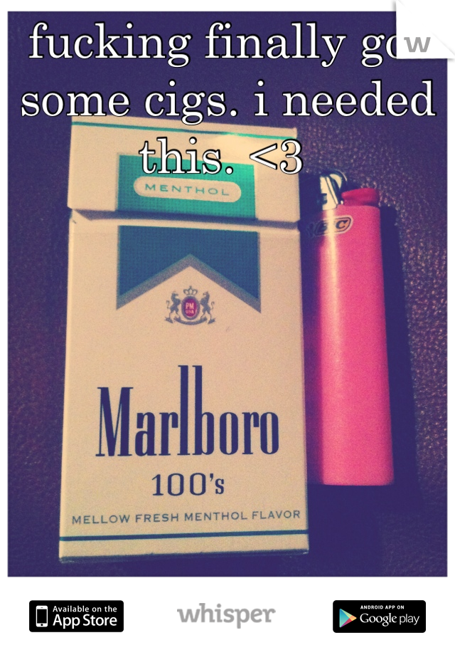 fucking finally got some cigs. i needed this. <3