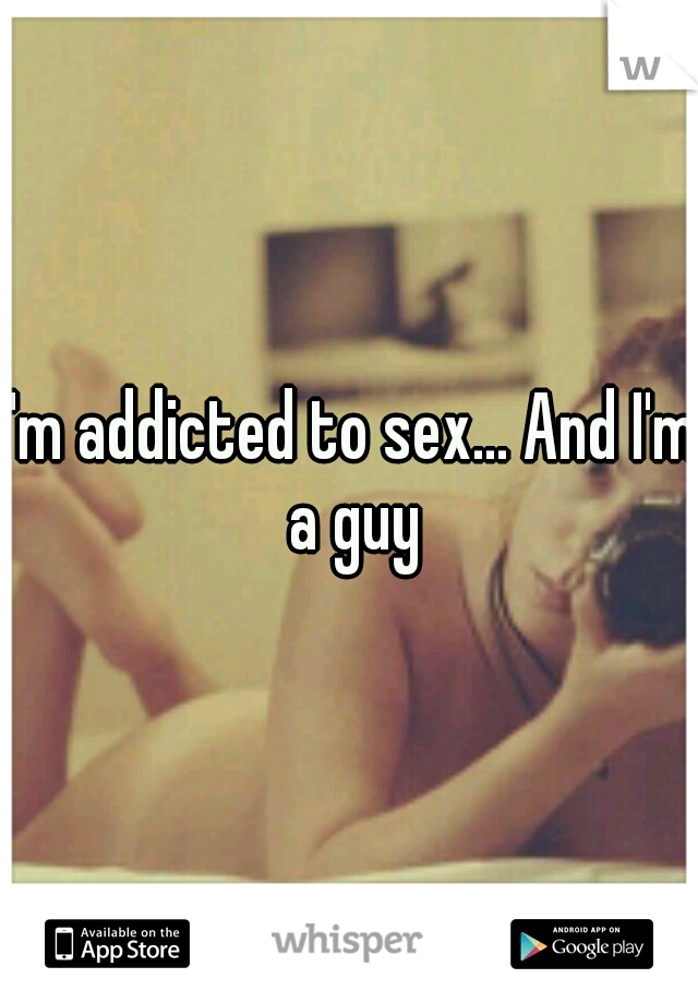I'm addicted to sex... And I'm a guy