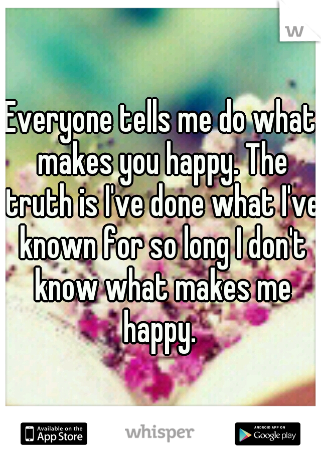 Everyone tells me do what makes you happy. The truth is I've done what I've known for so long I don't know what makes me happy.