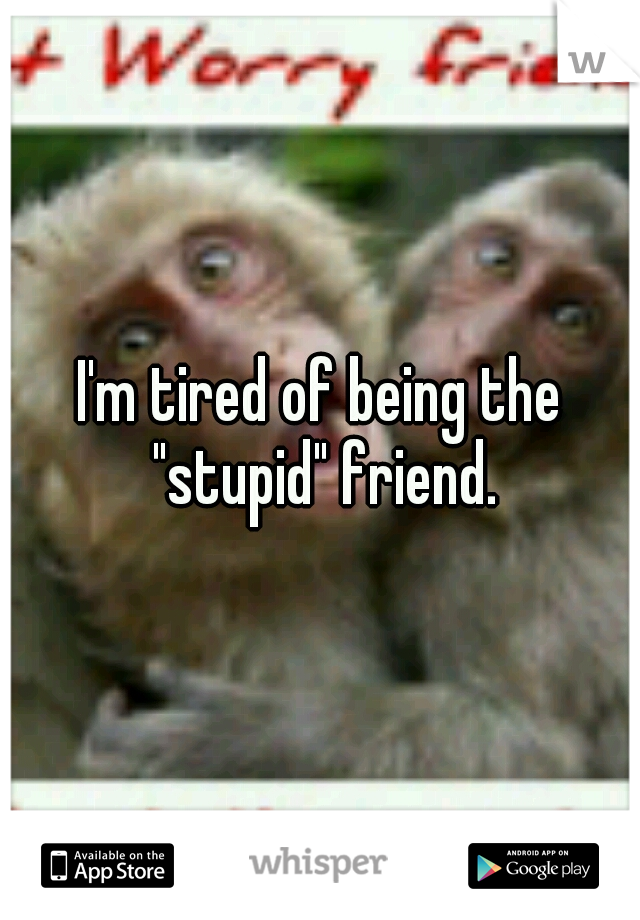 """I'm tired of being the """"stupid"""" friend."""