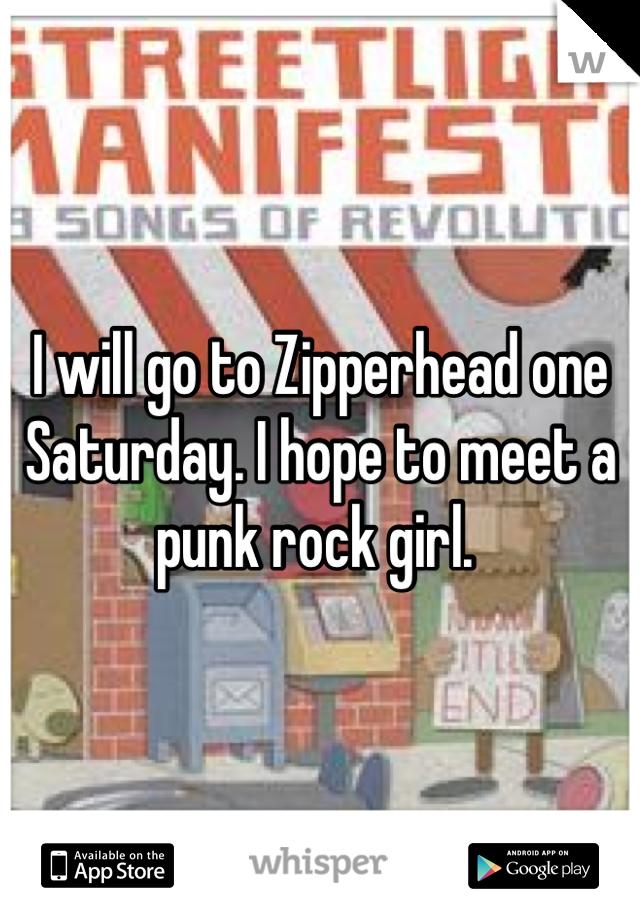 I will go to Zipperhead one Saturday. I hope to meet a punk rock girl.
