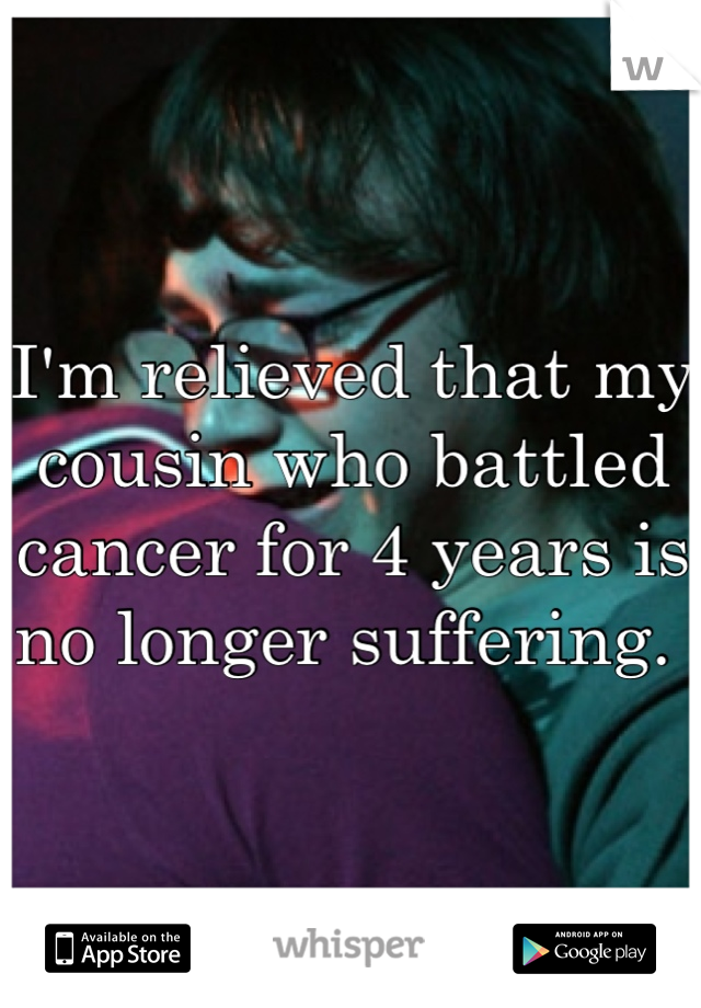 I'm relieved that my cousin who battled cancer for 4 years is no longer suffering.