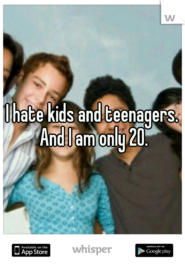 I hate kids and teenagers. And I am only 20.