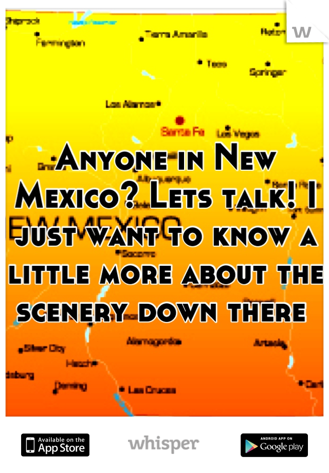 Anyone in New Mexico? Lets talk! I just want to know a little more about the scenery down there