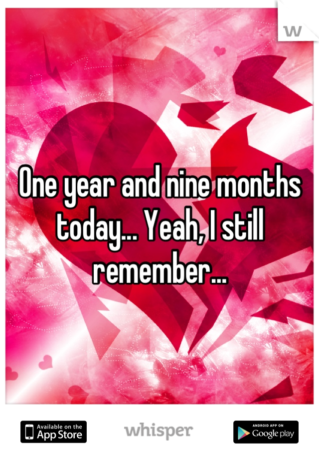 One year and nine months today... Yeah, I still remember...