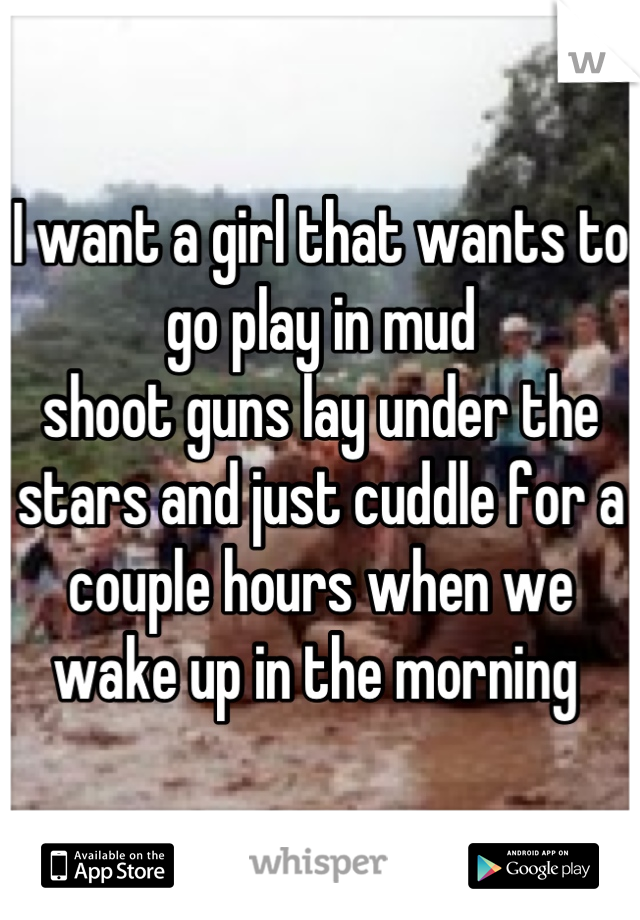 I want a girl that wants to go play in mud  shoot guns lay under the stars and just cuddle for a couple hours when we wake up in the morning