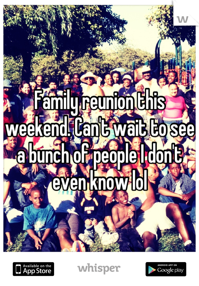 Family reunion this weekend. Can't wait to see a bunch of people I don't even know lol