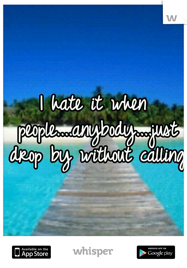 I hate it when people....anybody....just drop by without calling!