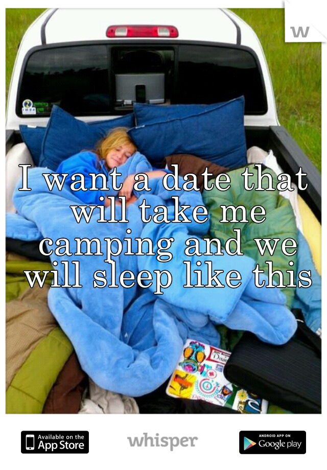 I want a date that will take me camping and we will sleep like this
