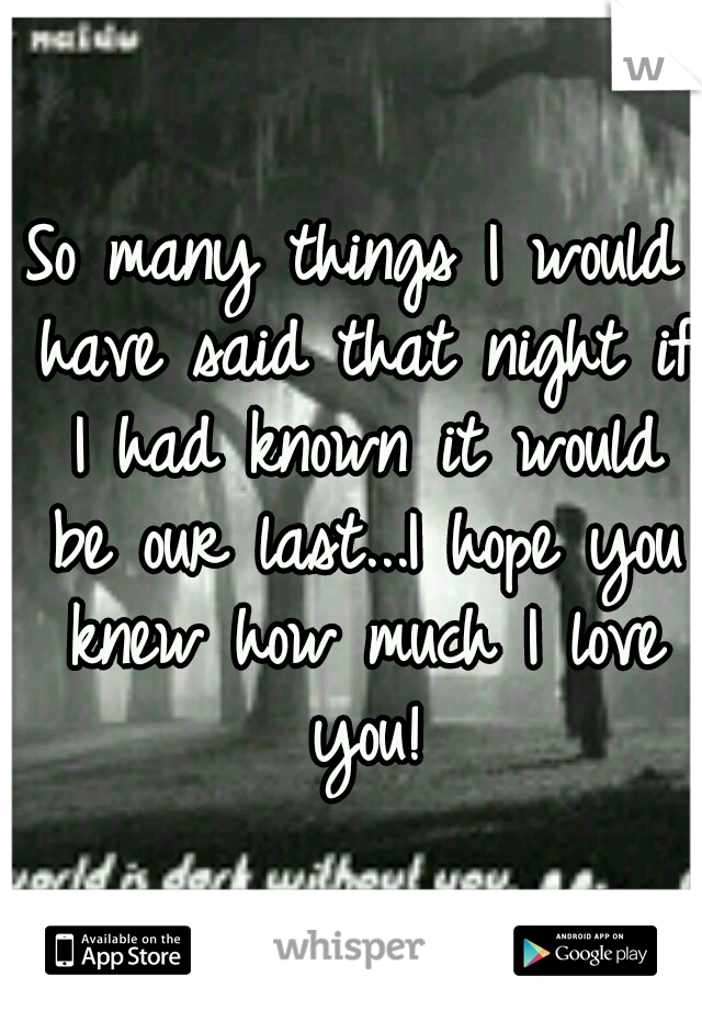 So many things I would have said that night if I had known it would be our last...I hope you knew how much I love you!