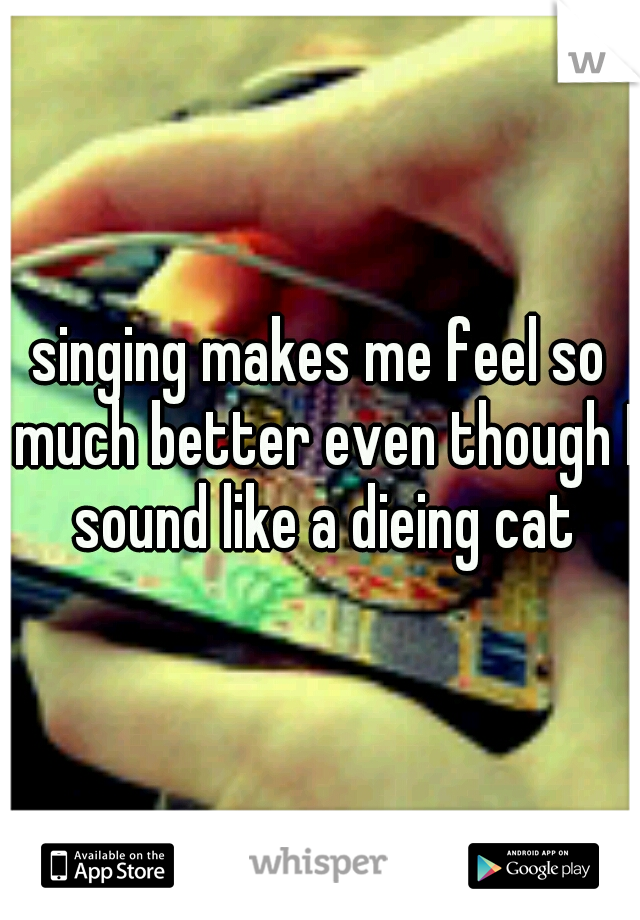 singing makes me feel so much better even though I sound like a dieing cat