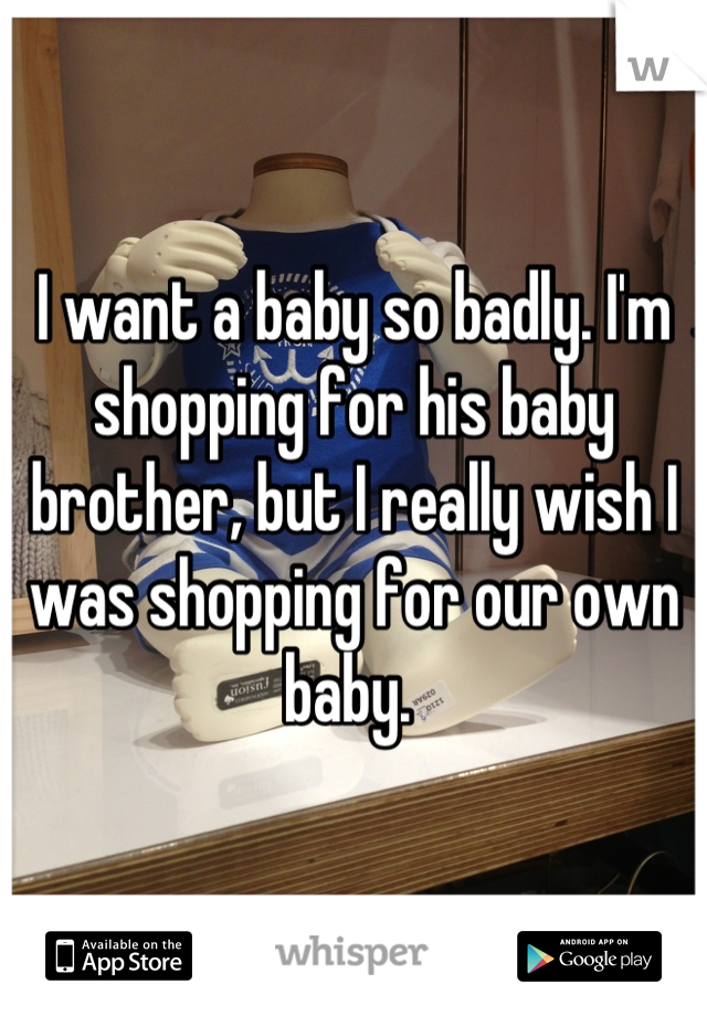 I want a baby so badly. I'm shopping for his baby brother, but I really wish I was shopping for our own baby.