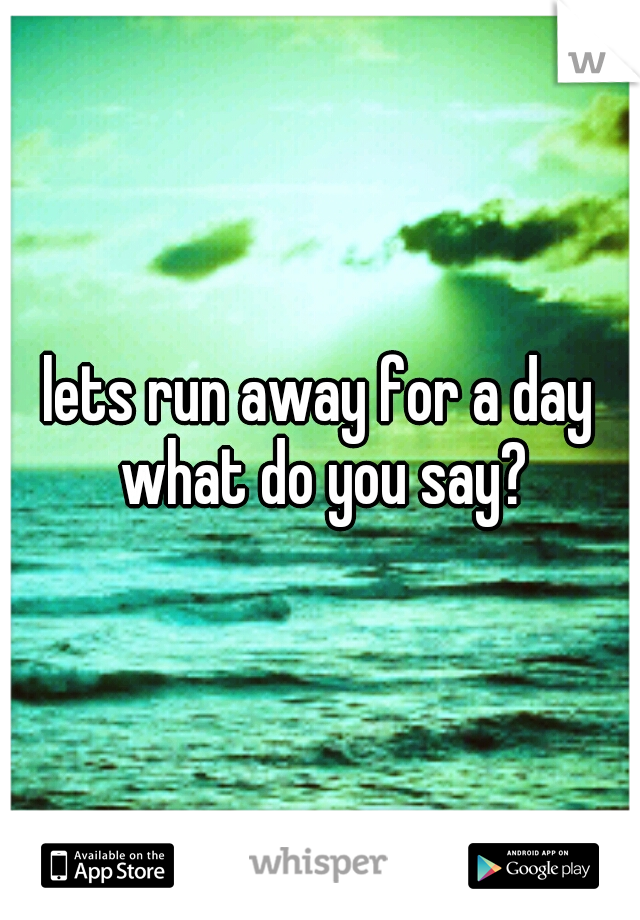 lets run away for a day what do you say?