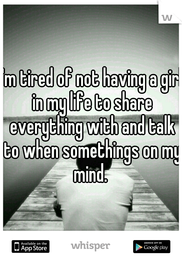 I'm tired of not having a girl in my life to share everything with and talk to when somethings on my mind.