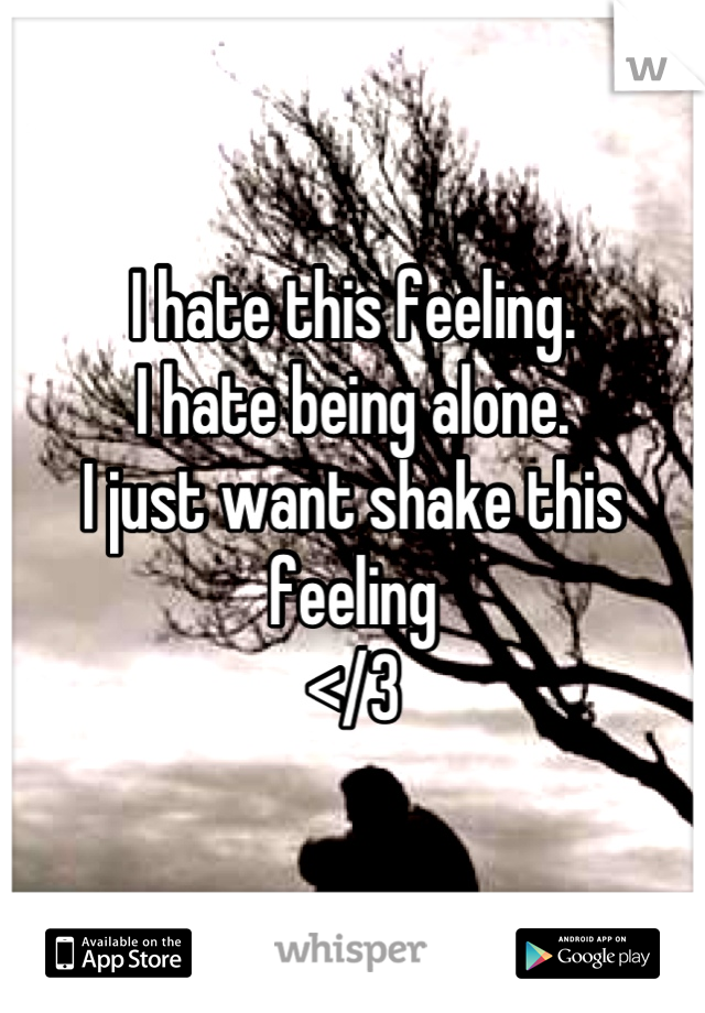 I hate this feeling.  I hate being alone. I just want shake this feeling </3