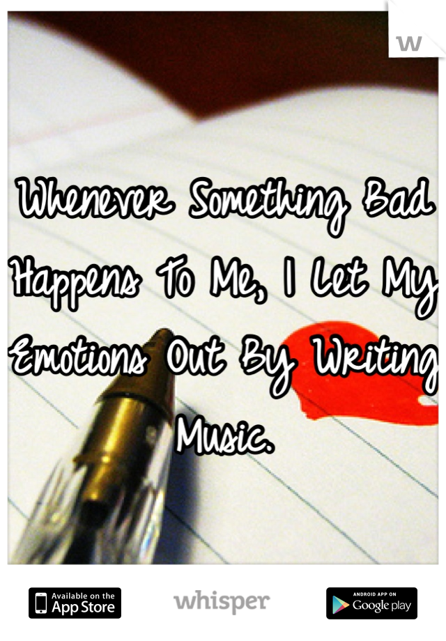 Whenever Something Bad Happens To Me, I Let My Emotions Out By Writing Music.