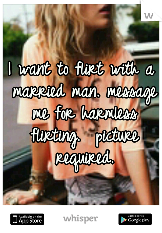 I want to flirt with a married man. message me for harmless flirting.  picture required.
