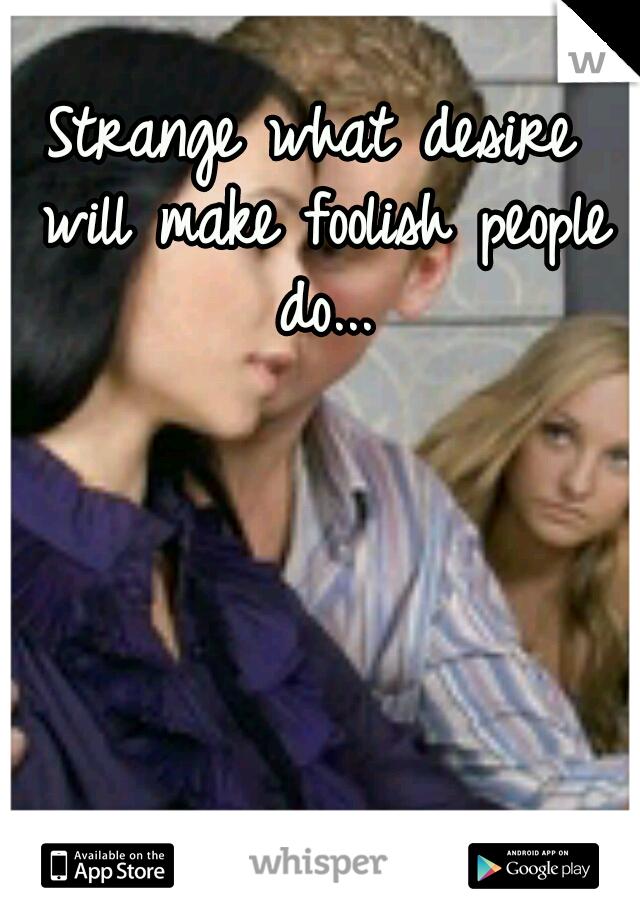 Strange what desire will make foolish people do...