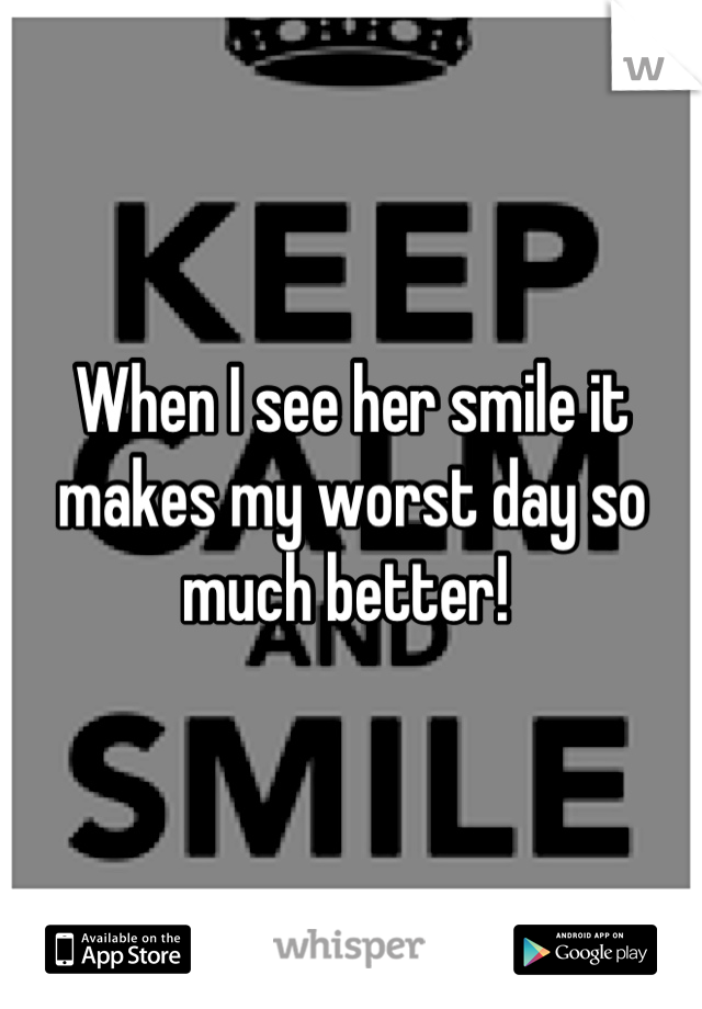 When I see her smile it makes my worst day so much better!