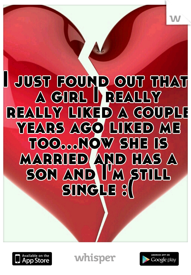 I just found out that a girl I really really liked a couple years ago liked me too...now she is married and has a son and I'm still single :(