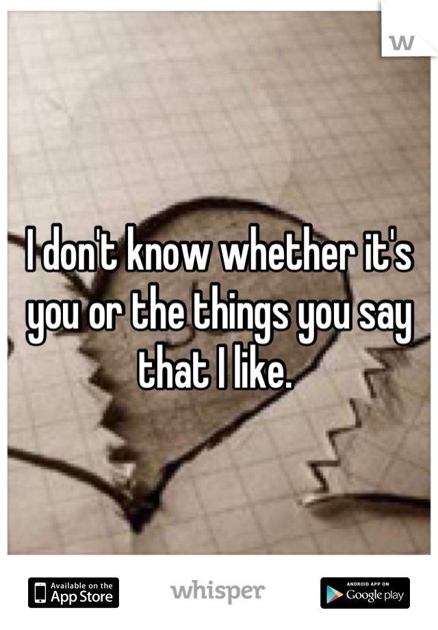 I don't know whether it's you or the things you say that I like.