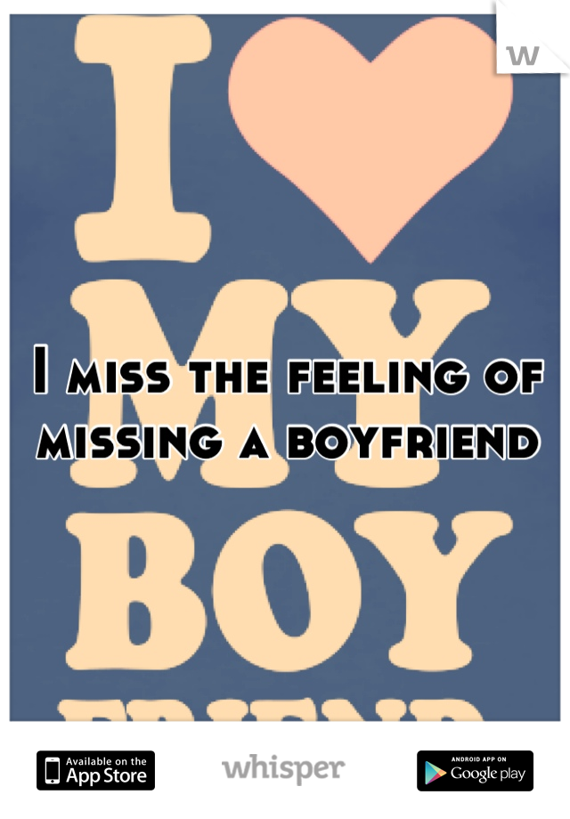 I miss the feeling of missing a boyfriend