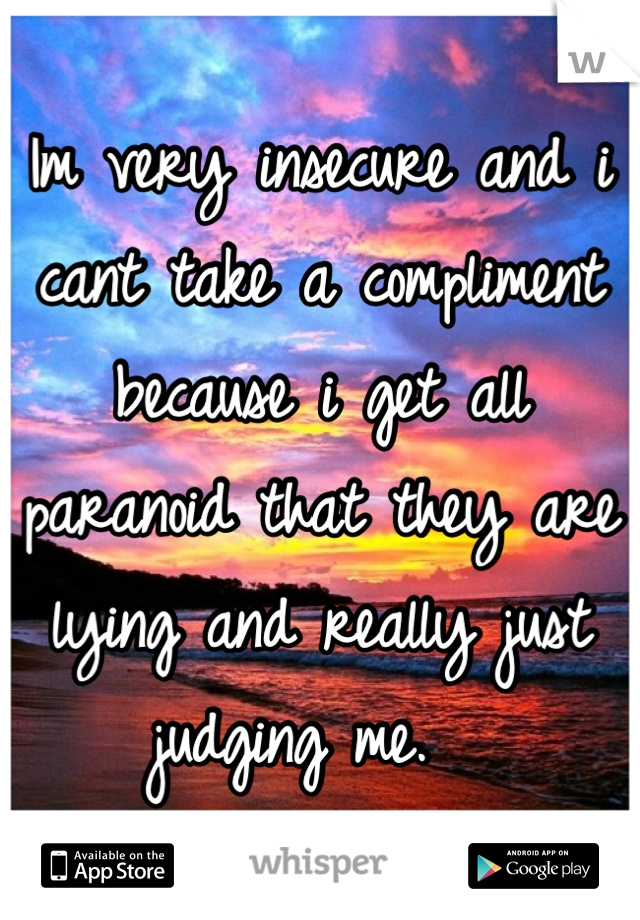 Im very insecure and i cant take a compliment because i get all paranoid that they are lying and really just judging me.
