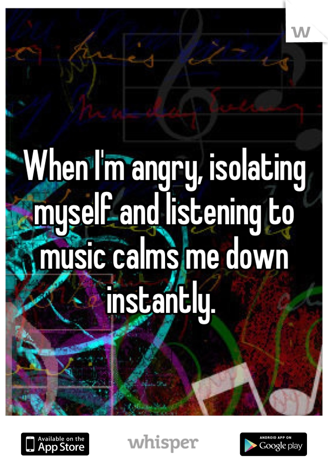 When I'm angry, isolating myself and listening to music calms me down instantly.