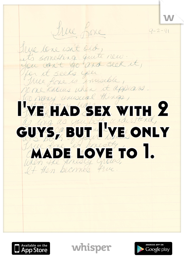 I've had sex with 2 guys, but I've only made love to 1.
