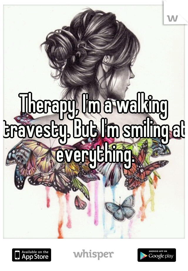 Therapy, I'm a walking travesty. But I'm smiling at everything.