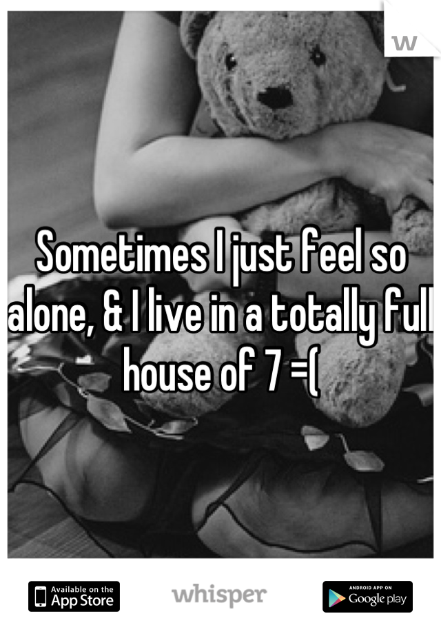 Sometimes I just feel so alone, & I live in a totally full house of 7 =(