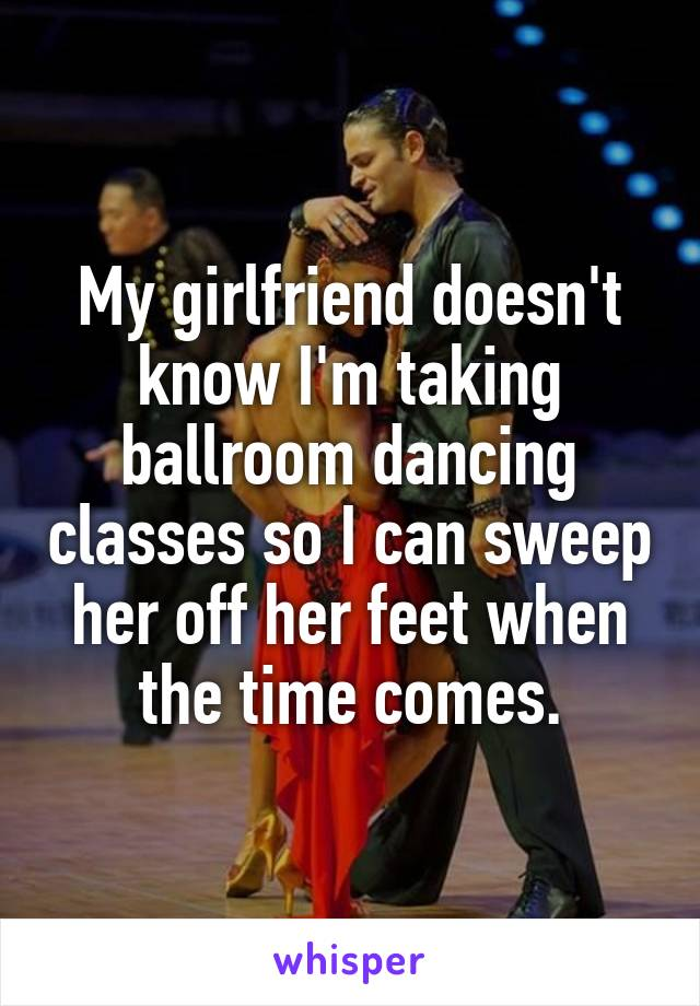 My girlfriend doesn't know I'm taking ballroom dancing classes so I can sweep her off her feet when the time comes.
