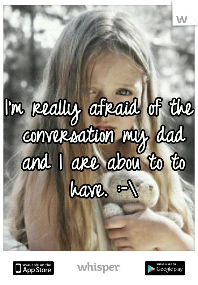 I'm really afraid of the conversation my dad and I are abou to to have. :-\