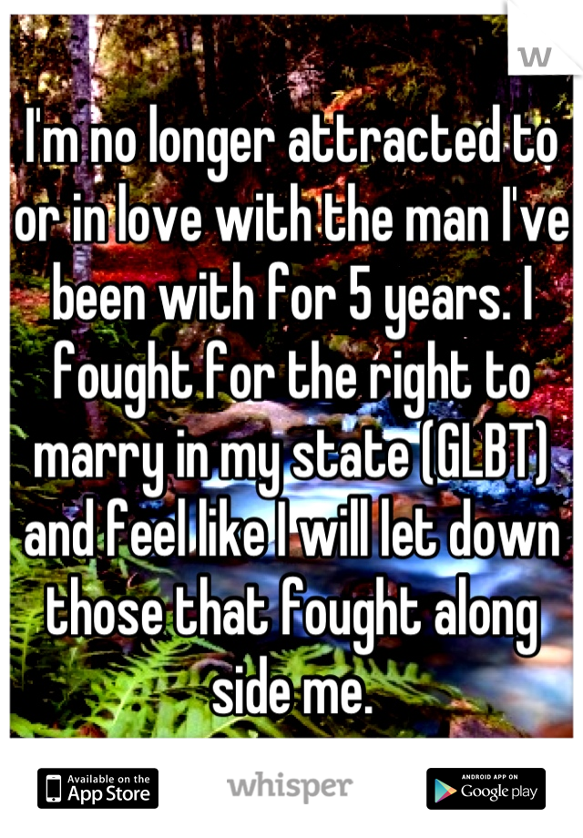I'm no longer attracted to or in love with the man I've been with for 5 years. I fought for the right to marry in my state (GLBT) and feel like I will let down those that fought along side me.