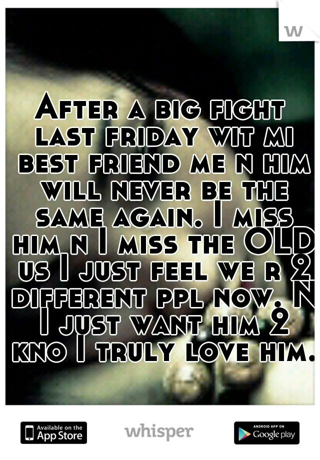 After a big fight last friday wit mi best friend me n him will never be the same again. I miss him n I miss the OLD us I just feel we r 2 different ppl now. N I just want him 2 kno I truly love him.