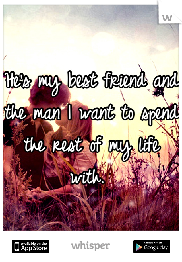 He's my best friend and the man I want to spend the rest of my life with.