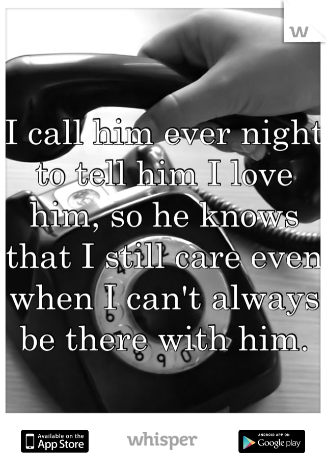 I call him ever night to tell him I love him, so he knows that I still care even when I can't always be there with him.