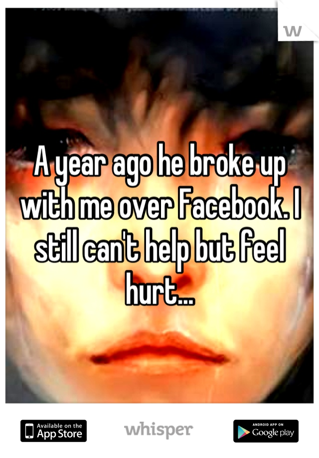 A year ago he broke up with me over Facebook. I still can't help but feel hurt...