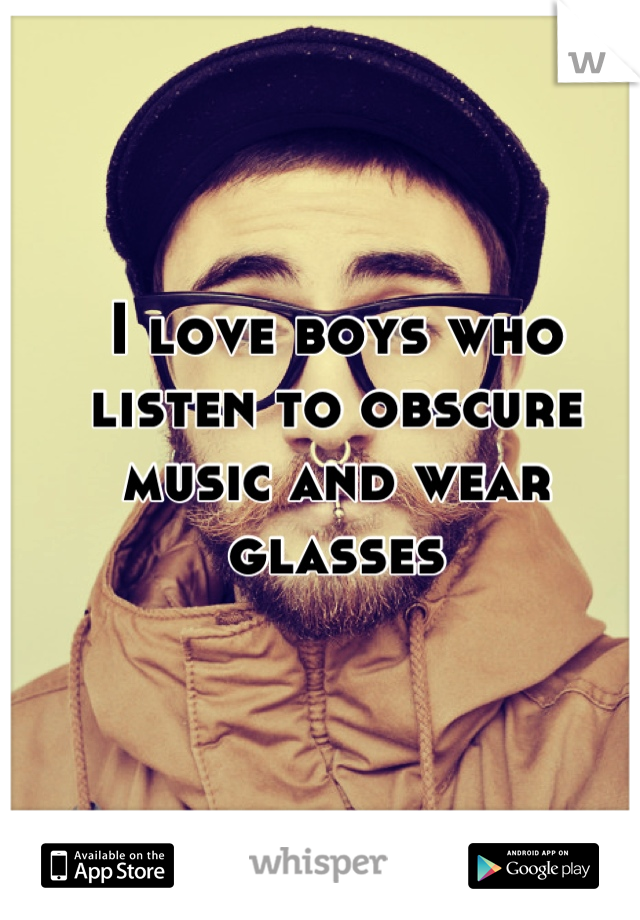 I love boys who listen to obscure music and wear glasses