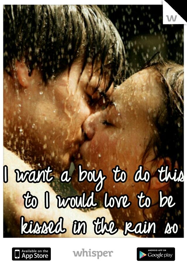 I want a boy to do this to I would love to be kissed in the rain so romantic