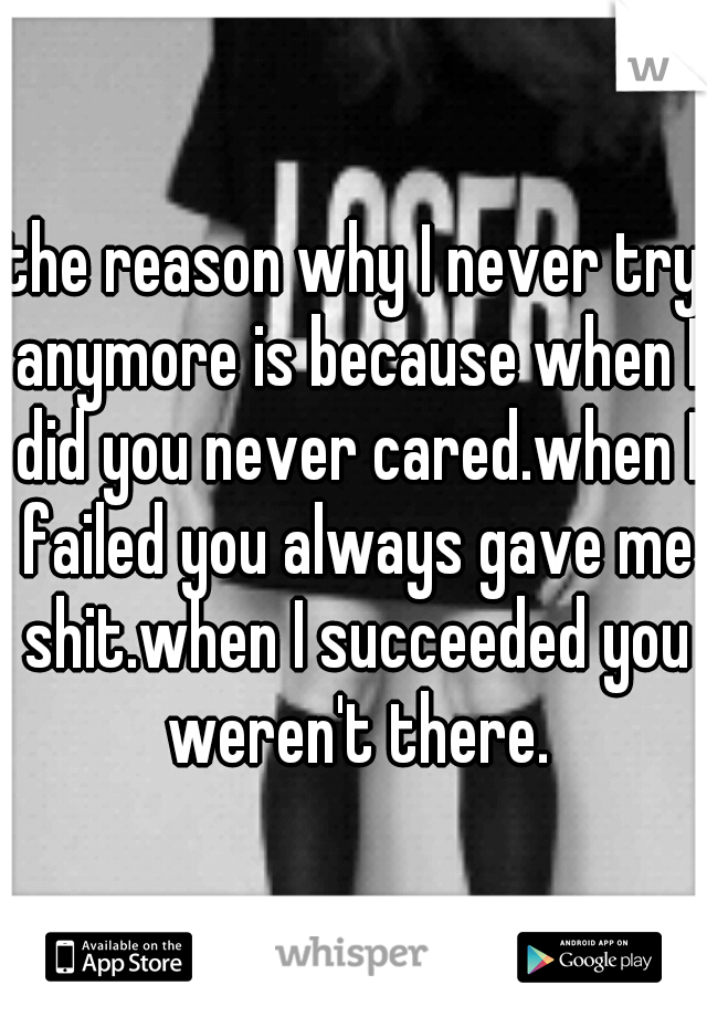 the reason why I never try anymore is because when I did you never cared.when I failed you always gave me shit.when I succeeded you weren't there.