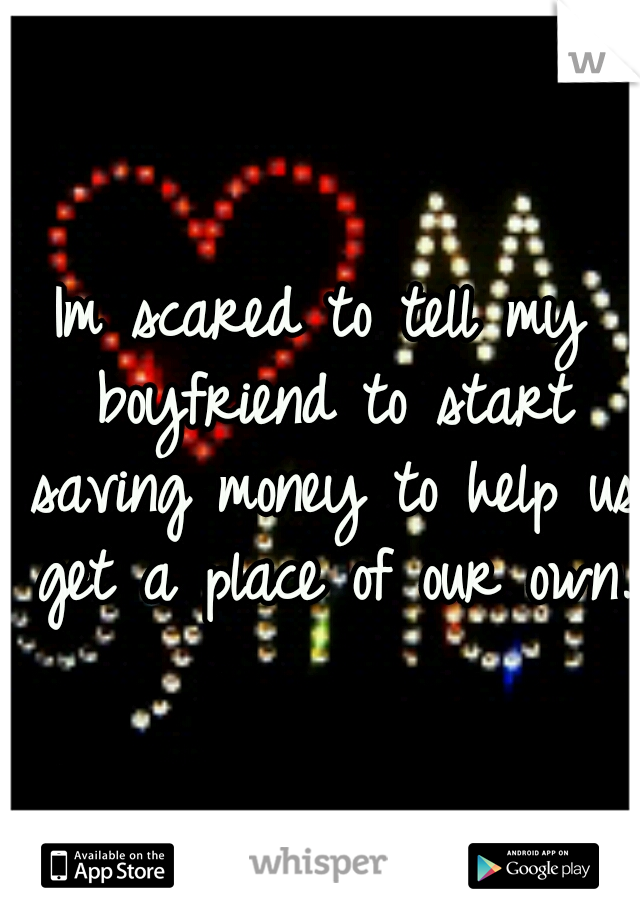 Im scared to tell my boyfriend to start saving money to help us get a place of our own.