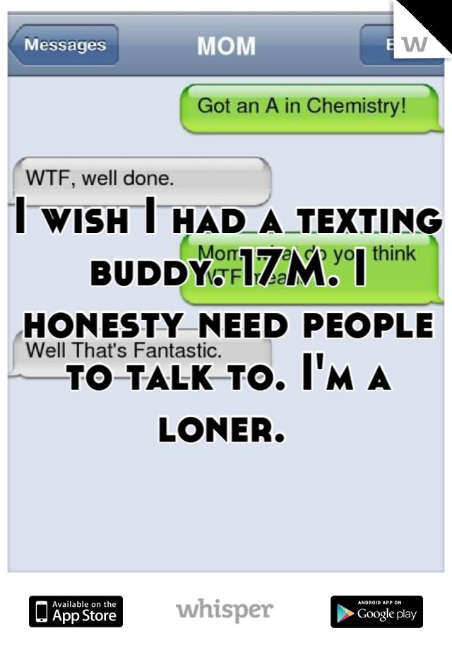 I wish I had a texting buddy. 17M. I honesty need people to talk to. I'm a loner.