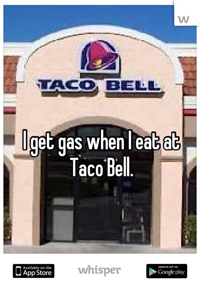 I get gas when I eat at Taco Bell.